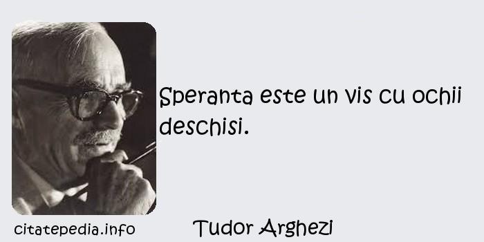 Tudor Arghezi - Speranta este un vis cu ochii deschisi.
