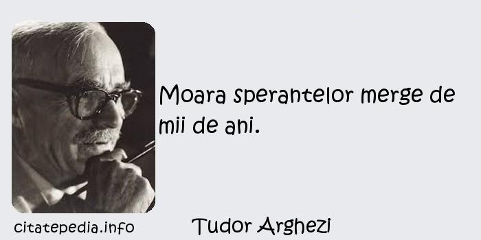 Tudor Arghezi - Moara sperantelor merge de mii de ani.