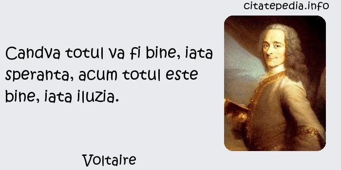 Voltaire - Candva totul va fi bine, iata speranta, acum totul este bine, iata iluzia.