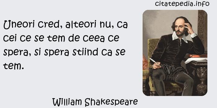 William Shakespeare - Uneori cred, alteori nu, ca cei ce se tem de ceea ce spera, si spera stiind ca se tem.