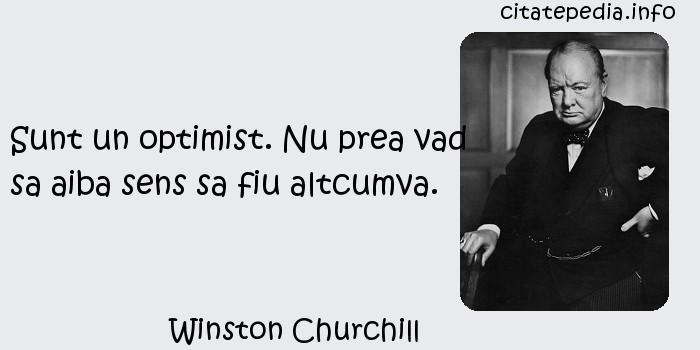Winston Churchill - Sunt un optimist. Nu prea vad sa aiba sens sa fiu altcumva.