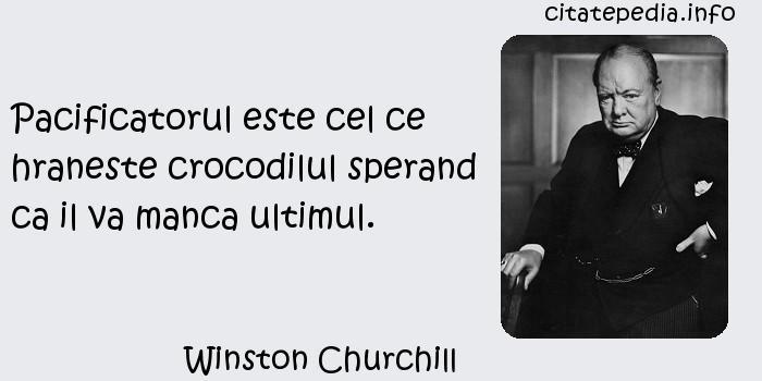 Winston Churchill - Pacificatorul este cel ce hraneste crocodilul sperand ca il va manca ultimul.