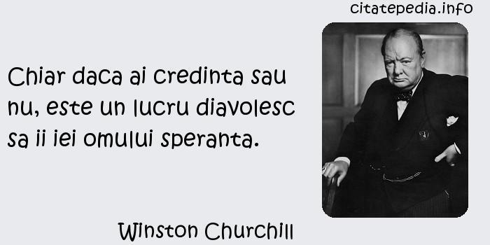 Winston Churchill - Chiar daca ai credinta sau nu, este un lucru diavolesc sa ii iei omului speranta.