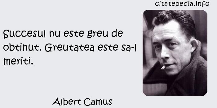 Albert Camus - Succesul nu este greu de obtinut. Greutatea este sa-l meriti.