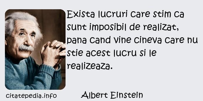 Albert Einstein - Exista lucruri care stim ca sunt imposibil de realizat, pana cand vine cineva care nu stie acest lucru si le realizeaza.