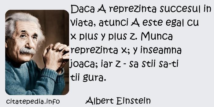 Albert Einstein - Daca A reprezinta succesul in viata, atunci A este egal cu x plus y plus z. Munca reprezinta x; y inseamna joaca; iar z - sa stii sa-ti tii gura.