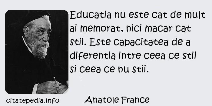 Anatole France - Educatia nu este cat de mult ai memorat, nici macar cat stii. Este capacitatea de a diferentia intre ceea ce stii si ceea ce nu stii.