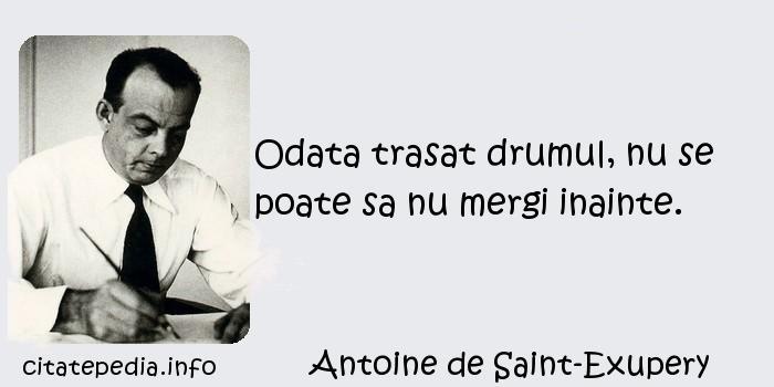 Antoine de Saint-Exupery - Odata trasat drumul, nu se poate sa nu mergi inainte.