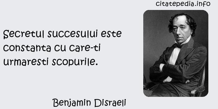 Benjamin Disraeli - Secretul succesului este constanta cu care-ti urmaresti scopurile.