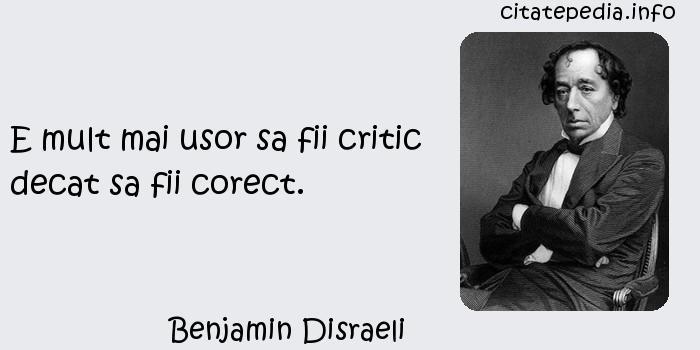Benjamin Disraeli - E mult mai usor sa fii critic decat sa fii corect.