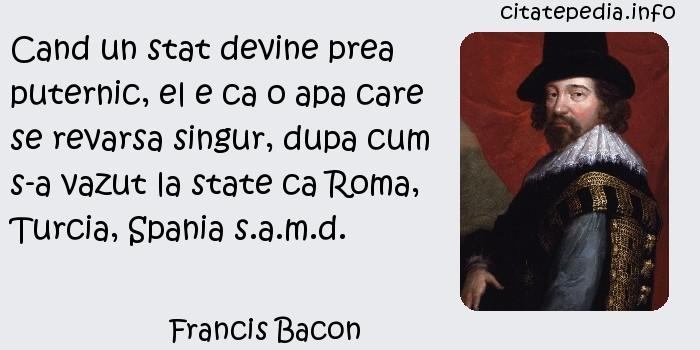 Francis Bacon - Cand un stat devine prea puternic, el e ca o apa care se revarsa singur, dupa cum s-a vazut la state ca Roma, Turcia, Spania s.a.m.d.