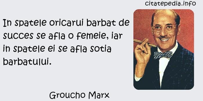Groucho Marx - In spatele oricarui barbat de succes se afla o femeie, iar in spatele ei se afla sotia barbatului.
