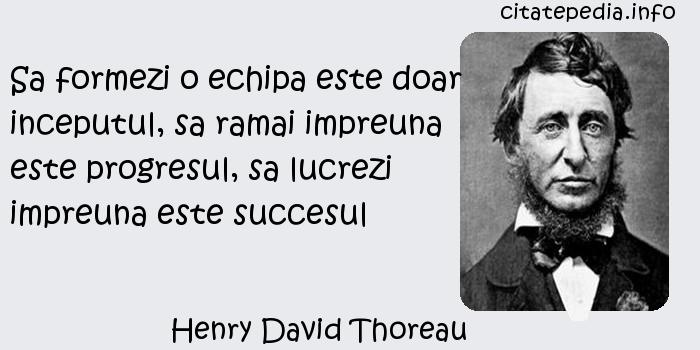Henry David Thoreau - Sa formezi o echipa este doar inceputul, sa ramai impreuna este progresul, sa lucrezi impreuna este succesul
