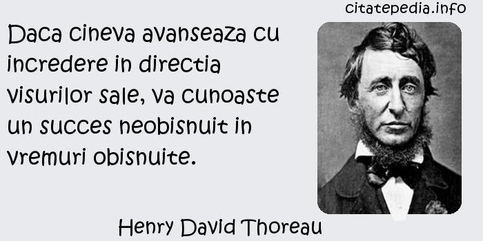 Henry David Thoreau - Daca cineva avanseaza cu incredere in directia visurilor sale, va cunoaste un succes neobisnuit in vremuri obisnuite.