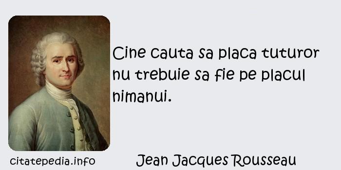 Jean Jacques Rousseau - Cine cauta sa placa tuturor nu trebuie sa fie pe placul nimanui.
