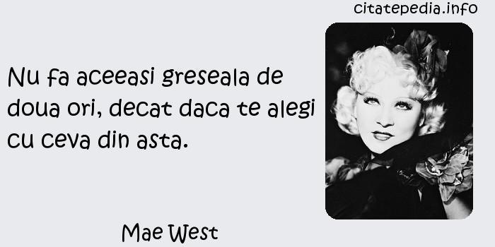 Mae West - Nu fa aceeasi greseala de doua ori, decat daca te alegi cu ceva din asta.
