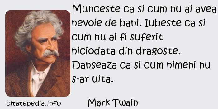 Mark Twain - Munceste ca si cum nu ai avea nevoie de bani. Iubeste ca si cum nu ai fi suferit niciodata din dragoste. Danseaza ca si cum nimeni nu s-ar uita.