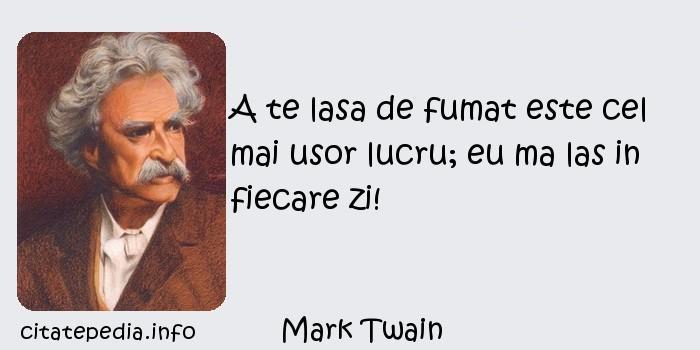 Mark Twain - A te lasa de fumat este cel mai usor lucru; eu ma las in fiecare zi!