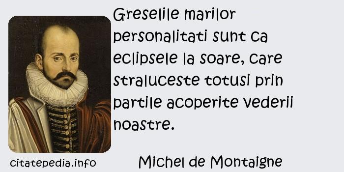 Michel de Montaigne - Greselile marilor personalitati sunt ca eclipsele la soare, care straluceste totusi prin partile acoperite vederii noastre.
