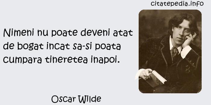 Oscar Wilde - Nimeni nu poate deveni atat de bogat incat sa-si poata cumpara tineretea inapoi.