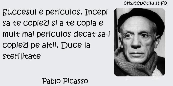 Pablo Picasso - Succesul e periculos. Incepi sa te copiezi si a te copia e mult mai periculos decat sa-i copiezi pe altii. Duce la sterilitate