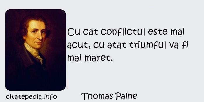 Thomas Paine - Cu cat conflictul este mai acut, cu atat triumful va fi mai maret.