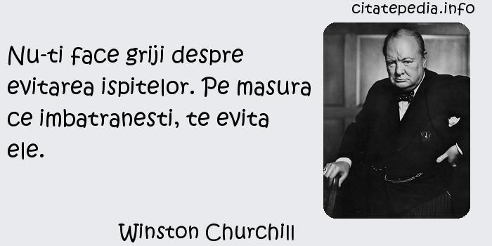 Winston Churchill - Nu-ti face griji despre evitarea ispitelor. Pe masura ce imbatranesti, te evita ele.