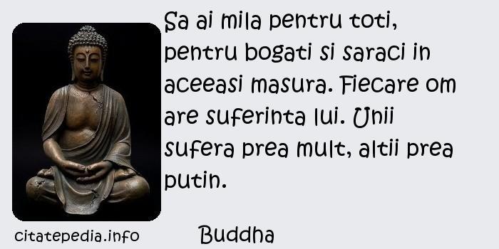 Buddha - Sa ai mila pentru toti, pentru bogati si saraci in aceeasi masura. Fiecare om are suferinta lui. Unii sufera prea mult, altii prea putin.