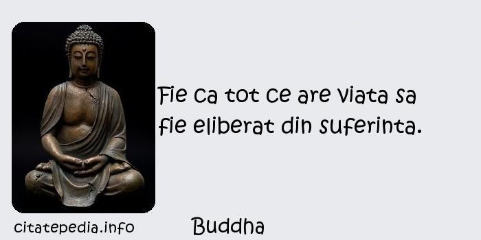 Buddha - Fie ca tot ce are viata sa fie eliberat din suferinta.
