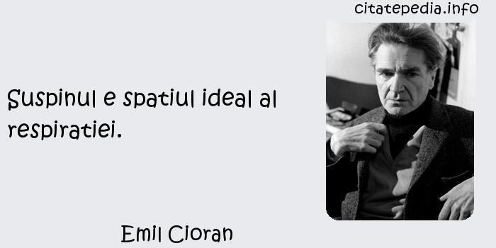 Emil Cioran - Suspinul e spatiul ideal al respiratiei.