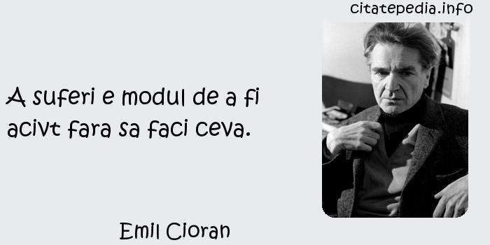 Emil Cioran - A suferi e modul de a fi acivt fara sa faci ceva.