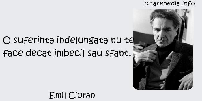 Emil Cioran - O suferinta indelungata nu te face decat imbecil sau sfant.