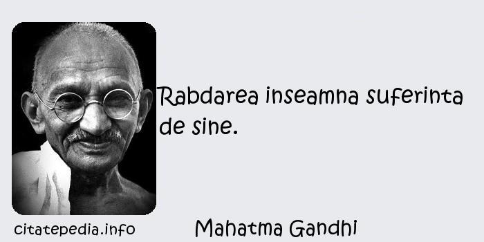Mahatma Gandhi - Rabdarea inseamna suferinta de sine.