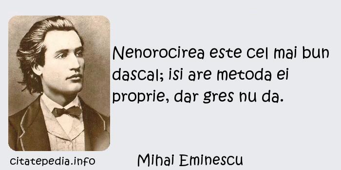 Mihai Eminescu - Nenorocirea este cel mai bun dascal; isi are metoda ei proprie, dar gres nu da.
