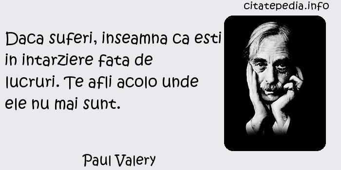 Paul Valery - Daca suferi, inseamna ca esti in intarziere fata de lucruri. Te afli acolo unde ele nu mai sunt.