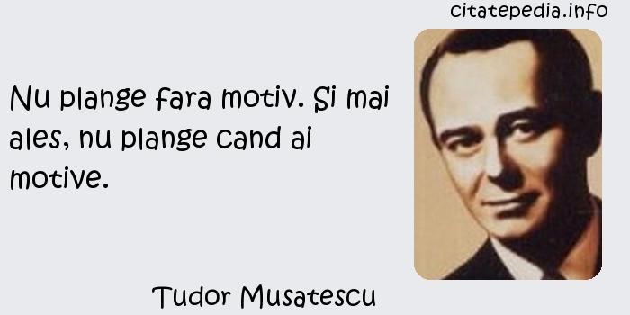 Tudor Musatescu - Nu plange fara motiv. Si mai ales, nu plange cand ai motive.