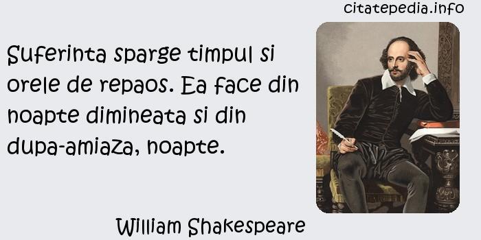 William Shakespeare - Suferinta sparge timpul si orele de repaos. Ea face din noapte dimineata si din dupa-amiaza, noapte.