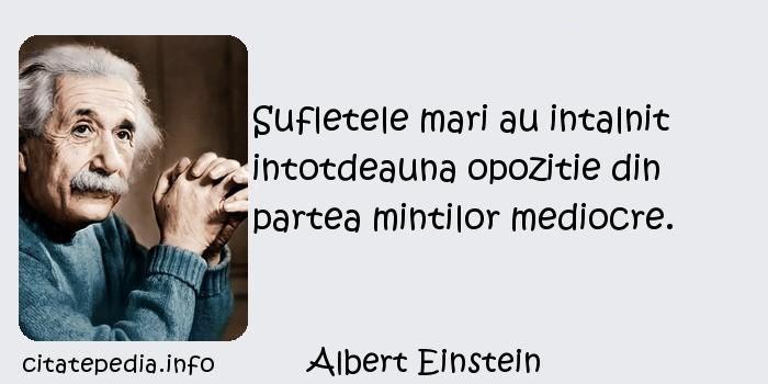 Albert Einstein - Sufletele mari au intalnit intotdeauna opozitie din partea mintilor mediocre.