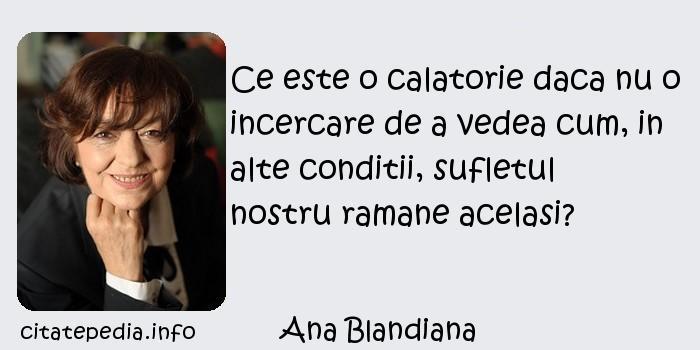 Ana Blandiana - Ce este o calatorie daca nu o incercare de a vedea cum, in alte conditii, sufletul nostru ramane acelasi?