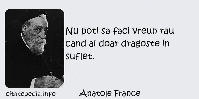 Anatole France - Nu poti sa faci vreun rau cand ai doar dragoste in suflet.