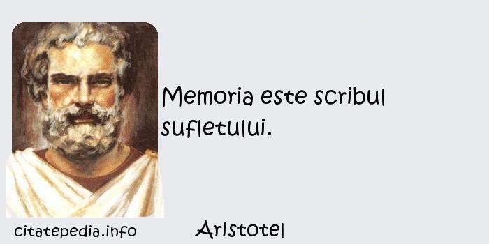 Aristotel - Memoria este scribul sufletului.