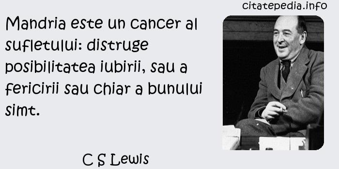 C S Lewis - Mandria este un cancer al sufletului: distruge posibilitatea iubirii, sau a fericirii sau chiar a bunului simt.