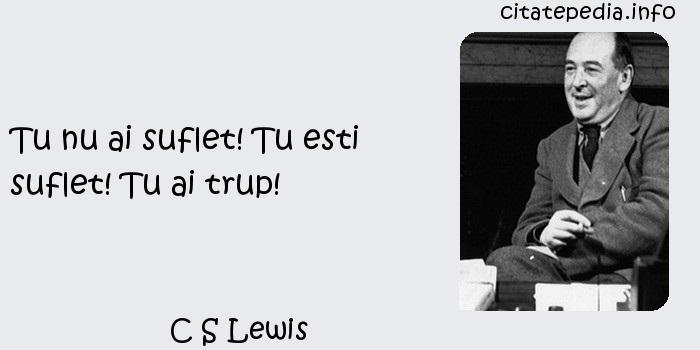 C S Lewis - Tu nu ai suflet! Tu esti suflet! Tu ai trup!