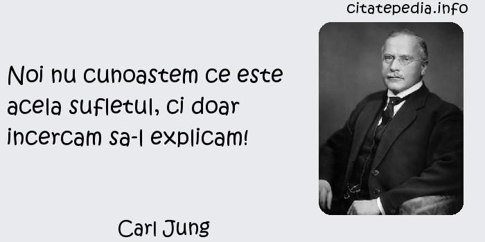 Carl Jung - Noi nu cunoastem ce este acela sufletul, ci doar incercam sa-l explicam!