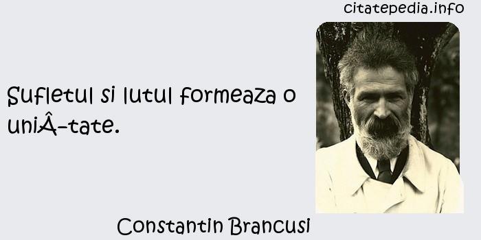 Constantin Brancusi - Sufletul si lutul formeaza o unitate.