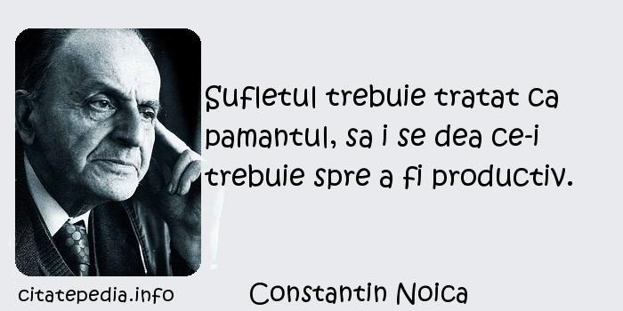 Constantin Noica - Sufletul trebuie tratat ca pamantul, sa i se dea ce-i trebuie spre a fi productiv.