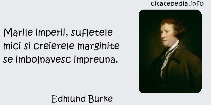 Edmund Burke - Marile imperii, sufletele mici si creierele marginite se imbolnavesc impreuna.
