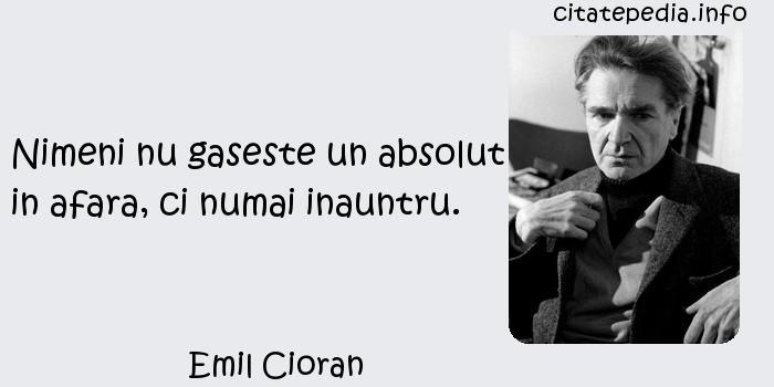 Emil Cioran - Nimeni nu gaseste un absolut in afara, ci numai inauntru.