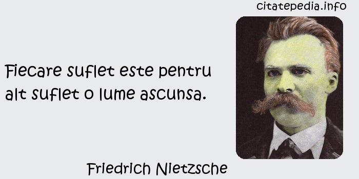 Friedrich Nietzsche - Fiecare suflet este pentru alt suflet o lume ascunsa.