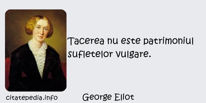 George Eliot - Tacerea nu este patrimoniul sufletelor vulgare.